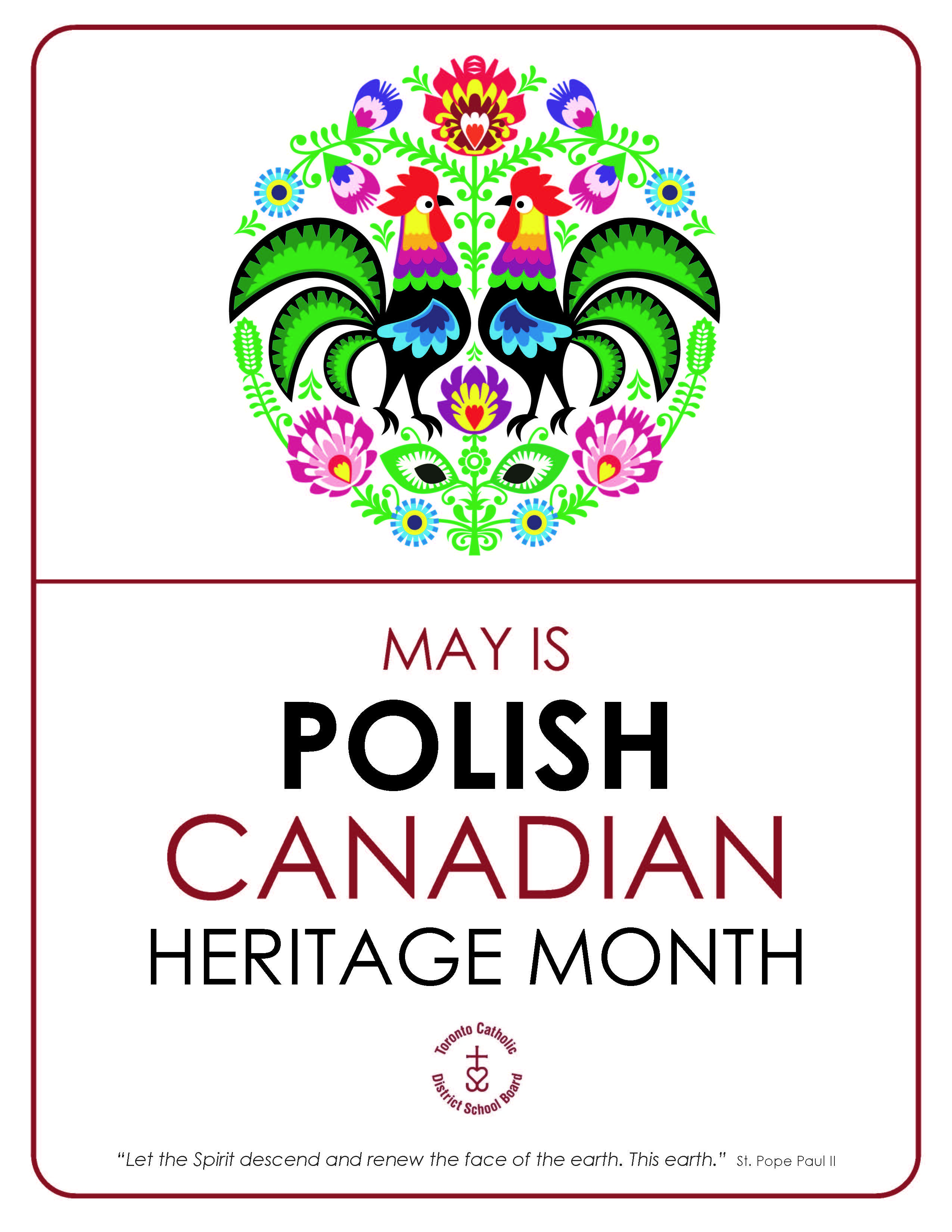 TCDSB Polish Heritage Month Poster. Poster content includes a colorful illustration of flowers and 2 roosters with the following texts: May is Polish Canadian Heritage Month - Let the Spirit descend and renew the face of the earth. This earth - St. Pope Paul II